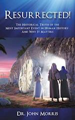 Resurrected!: The Historical Truth of the Most Important Event in Human History- And Why It Matters