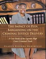 The Impact of Plea Bargaining on the Criminal Justice Delivery: A Case Study of the Uganda High Court Criminal Trials