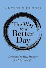 The Way to a Better Day: Dedicated to Those Hungry for More in Life