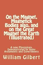 On the Magnet, Magnetick Bodies Also, and on the Great Magnet the Earth (Illustrated)