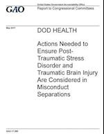 Dod Health Actions Needed to Ensure Post-Traumatic Stress Disorder and Traumatic Brain Injury Are Considered in Misconduct Separations