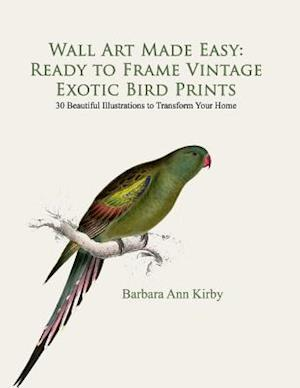 Wall Art Made Easy: Ready to Frame Vintage Exotic Bird Prints: 30 Beautiful Illustrations to Transform Your Home