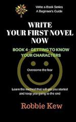 Write Your First Novel Now. Book 4 - Getting to Know Your Characters