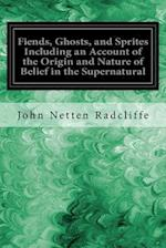 Fiends, Ghosts, and Sprites Including an Account of the Origin and Nature of Belief in the Supernatural