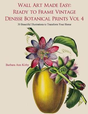 Wall Art Made Easy: Ready to Frame Vintage Denisse Botanical Prints Vol 4: 30 Beautiful Illustrations to Transform Your Home