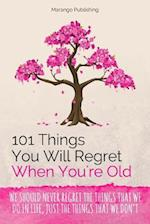 101 Things You Will Regret When You're Old