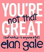 You're Not That Great (But Neither Is Anyone Else) af Elan Gale