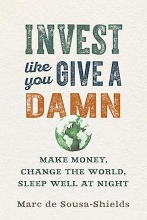 Invest Like You Give a Damn af Marc De Sousa-Shields