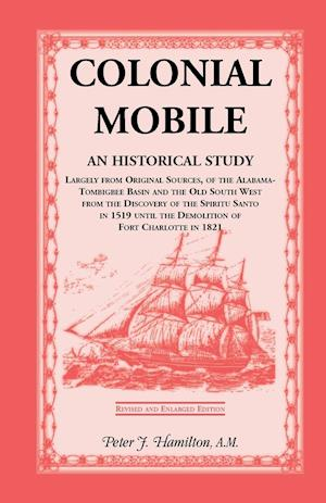 Colonial Mobile: An Historical Study, Largely from Original Sources, of the Alabama-Tombigbee Basin and the Old South West from the Dis