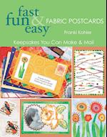 Fast Fun & Easy Fabric Postcards: Keepsakes You Can Make & Mail