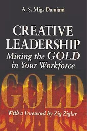 Creative Leadership Mining the Gold in Your Work Force