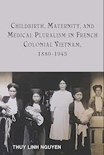 Childbirth, Maternity, and Medical Pluralism in French Colonial Vietnam, 1880-1945