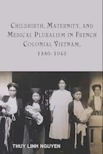 Childbirth, Maternity, and Medical Pluralism in French Colonial Vietnam, 1880-1945 (Rochester Studies in Medical History)