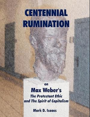 """CENTENNIAL RUMINATION on Max Weber's """"The Protestant Ethic and The Spirit of Capitalism"""""""