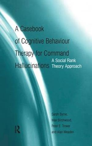 A Casebook of Cognitive Behaviour Therapy for Command Hallucinations : A Social Rank Theory Approach