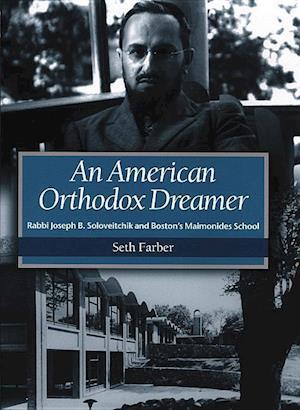 An American Orthodox Dreamer - Rabbi Joseph B. Soloveitchik and Boston's Maimonides School