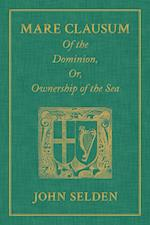Mare Clausum. of the Dominion, Or, Ownership of the Sea. Two Books af John Selden