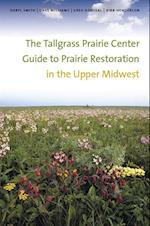 Tallgrass Prairie Center Guide to Prairie Restoration in the Upper Midwest (Bur Oak Guide)
