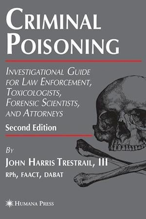 Criminal Poisoning: Investigational Guide for Law Enforcement, Toxicologists, Forensic Scientists, and Attorneys