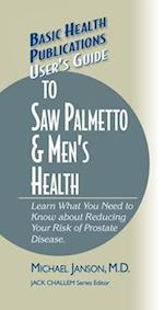 User's Guide to Saw Palmetto & Men's Health (Basic Health Publications User's Guide)