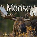 Our Love of Moose (Our Love of Wildlife)