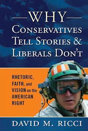 Why Conservatives Tell Stories and Liberals Don't : Rhetoric, Faith, and Vision on the American Right