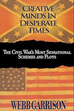 Creative Minds in Desperate Times: The Civil War's Most Sensational Schemes and Plots
