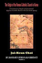 The Origin of the Roman Catholic Church in Korea (Rev. Ham Suk-hyun Studies in Asian Christianity, nr. 2)