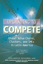 Upgrading to Compete - Global Value Chains, Clusters and SMEs in Latin America (David Rockefeller/ Inter-American Development Bank S)