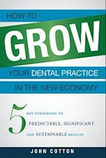 How to Grow Your Dental Practice in the New Economy af John Cotton