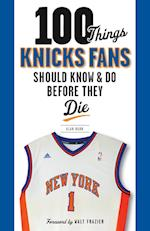 100 Things Knicks Fans Should Know & Do Before They Die (100 Things)