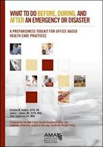What to Do Before, During, and After an Emergency or Disaster; A Preparedness Toolkit for Office-Based Health Care Practices