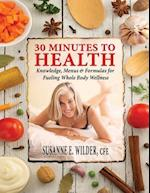 30 Minutes to Health: Knowledge, Menus & Formulas for Fueling Whole Body Wellness