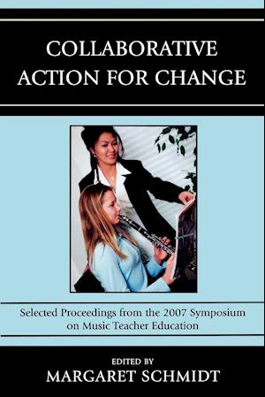 Collaborative Action for Change: Selected Proceedings from the 2007 Symposium on Music Teacher Education