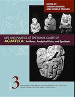 Life and Politics at the Royal Court of Aguateca (Monographs of the Aquateca Archeological Project)