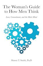 The Woman's Guide to How Men Think: Love, Commitment, and the Male Mind