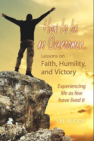 How to Be an Overcomer. . . Lessons on Faith, Humility and Victory: Experiencing Life as Few Have Lived It