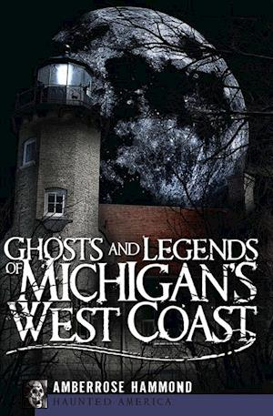 Ghosts and Legends of Michigan's West Coast af Amberrose Hammond