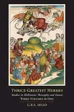 Thrice-Greatest Hermes; Studies in Hellenistic Theosophy and Gnosis [Three Volumes in One]