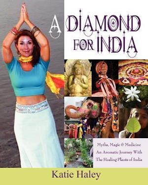 A Diamond for India, Myths, Magic, Medicine an Aromatic Journey with the Healing Plants of India