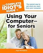 The Complete Idiot's Guide to Using Your Computer--for Seniors (Idiots Guides)