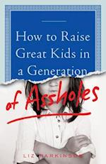 How to Raise Great Kids in a Generation of Assholes af Liz Parkinson