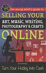 The Young Adult's Guide to Selling Your Art, Music, Writing, Photography, & Crafts Online