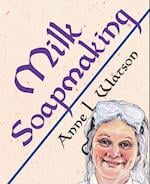 Milk Soapmaking: The Smart Guide to Making Milk Soap From Cow Milk, Goat Milk, Buttermilk, Cream, Coconut Milk, or Any Other Animal or Plant Milk