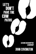 Let's Don't Pave the Cow Paths: Lessons in Disruptive Leadership