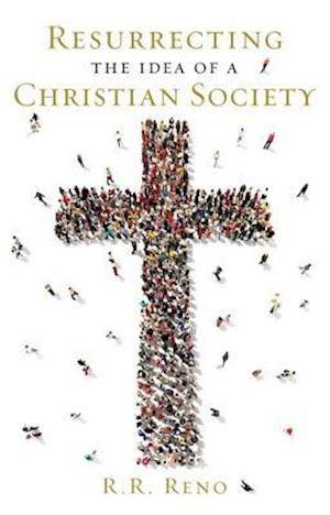 Resurrecting the Idea of a Christian Society af R. R. Reno