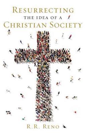 Resurrecting the Idea of a Christian Society af R. R. Reno