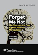 Forget Me Not: The Neuroethical Case Against Memory Manipulation