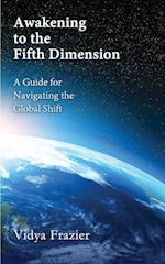 Awakening to the Fifth Dimension -- A Guide for Navigating the Global Shift
