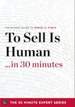 To Sell Is Human in 30 Minutes - The Expert Guide to Daniel H. Pink's Critically Acclaimed Book (The 30 Minute Expert Series)
